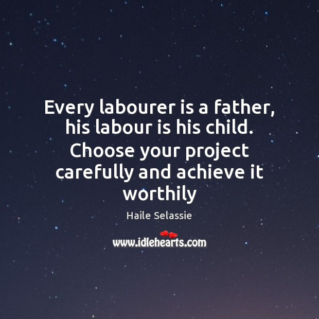 Every labourer is a father, his labour is his child. Choose your Haile Selassie Picture Quote