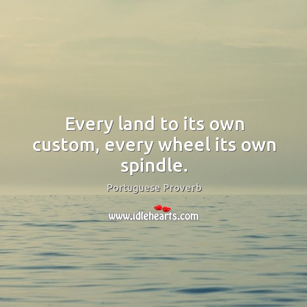 Every land to its own custom, every wheel its own spindle. Image