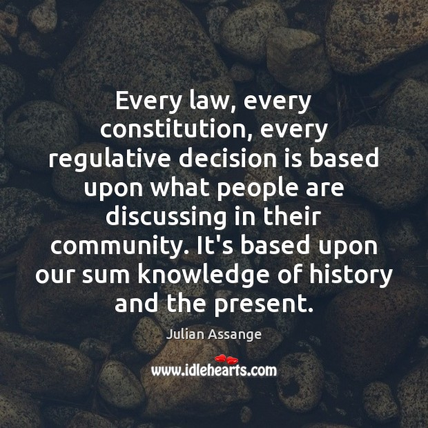 Every law, every constitution, every regulative decision is based upon what people Julian Assange Picture Quote