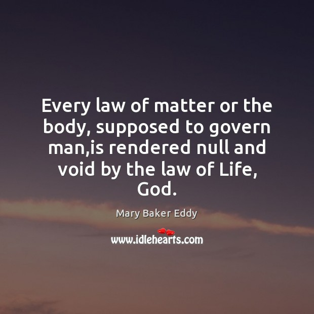 Every law of matter or the body, supposed to govern man,is Mary Baker Eddy Picture Quote