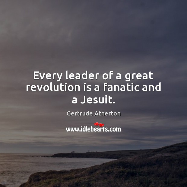 Every leader of a great revolution is a fanatic and a Jesuit. Image