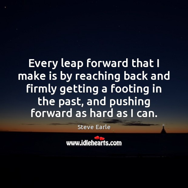 Every leap forward that I make is by reaching back and firmly Steve Earle Picture Quote