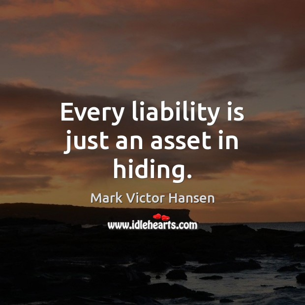 Every liability is just an asset in hiding. Image