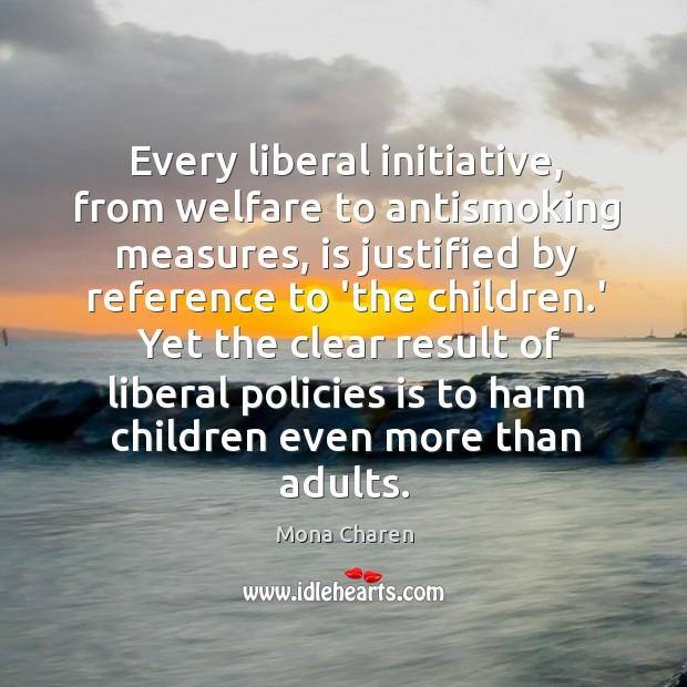 Every liberal initiative, from welfare to antismoking measures, is justified by reference Mona Charen Picture Quote