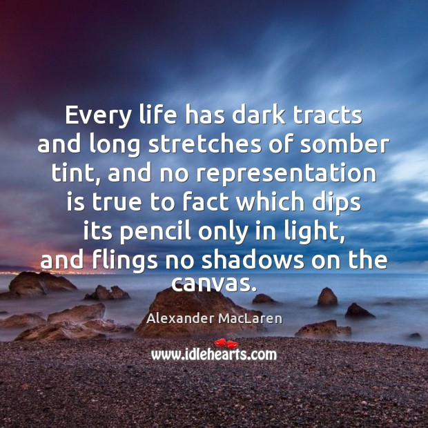 Every life has dark tracts and long stretches of somber tint, and Alexander MacLaren Picture Quote