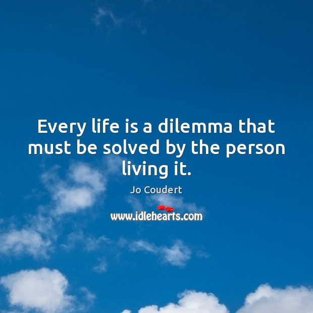 Every life is a dilemma that must be solved by the person living it. Jo Coudert Picture Quote