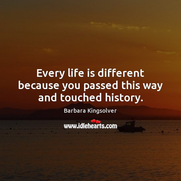Every life is different because you passed this way and touched history. Image