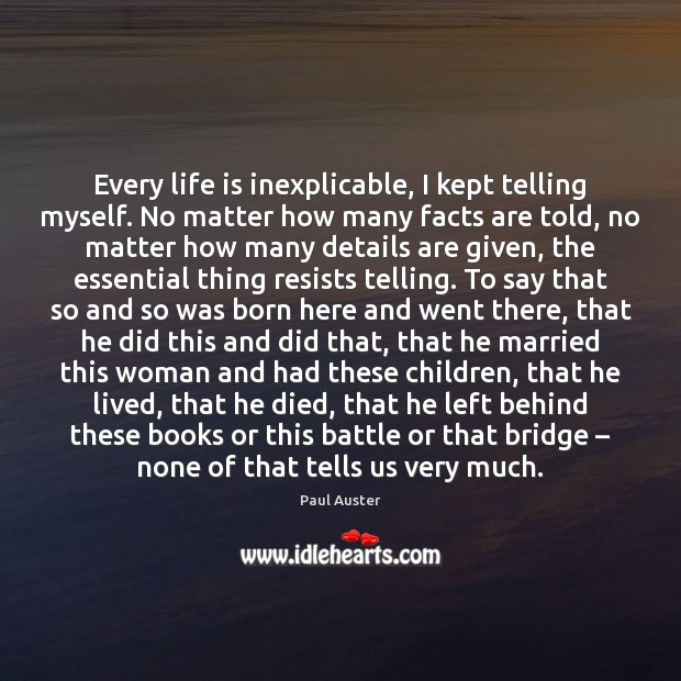 Every life is inexplicable, I kept telling myself. No matter how many Paul Auster Picture Quote