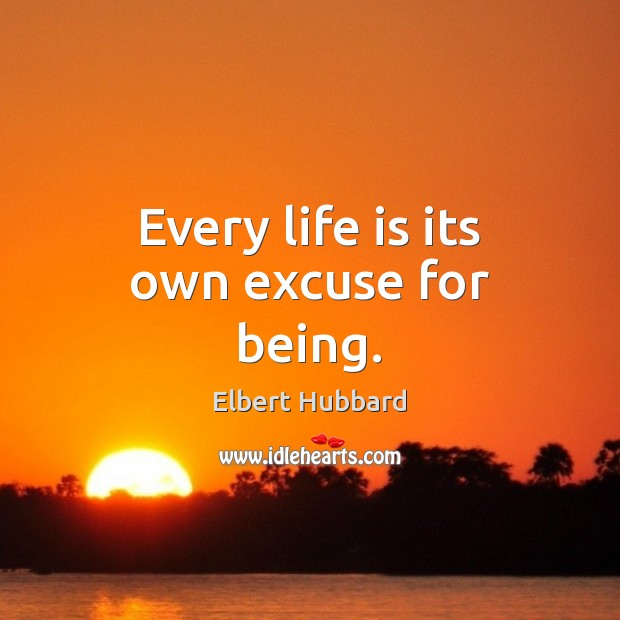 Every life is its own excuse for being. Elbert Hubbard Picture Quote