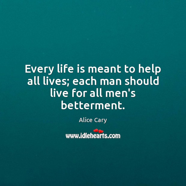 Every life is meant to help all lives; each man should live for all men's betterment. Image