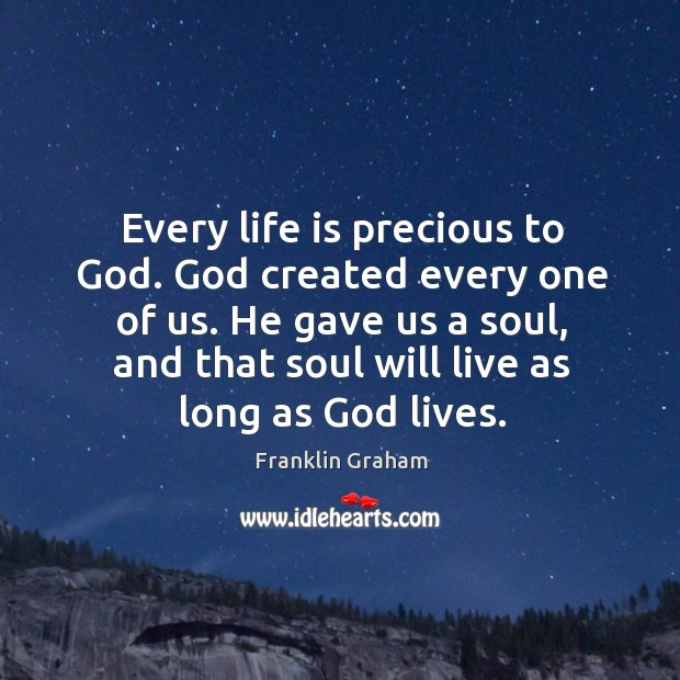 Every life is precious to God. God created every one of us. Franklin Graham Picture Quote