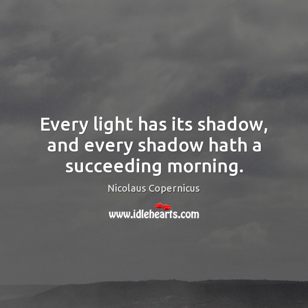 Every light has its shadow, and every shadow hath a succeeding morning. Nicolaus Copernicus Picture Quote