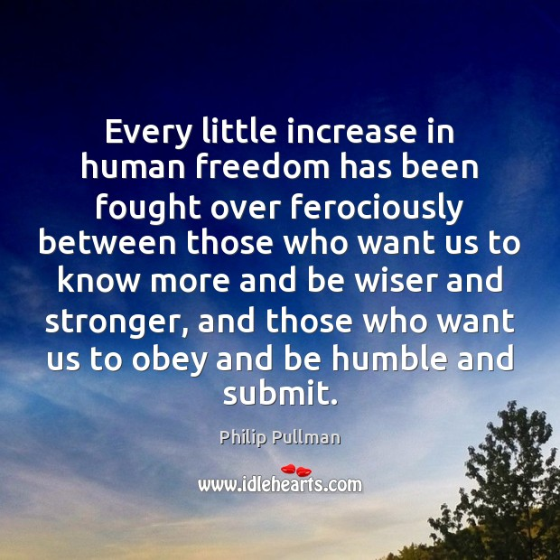 Image, Every little increase in human freedom has been fought over ferociously between
