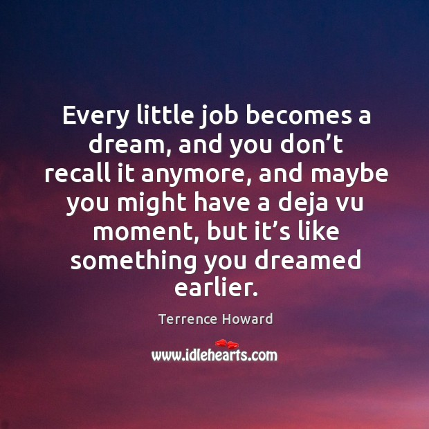 Every little job becomes a dream, and you don't recall it anymore, and maybe you might have a deja vu moment Image