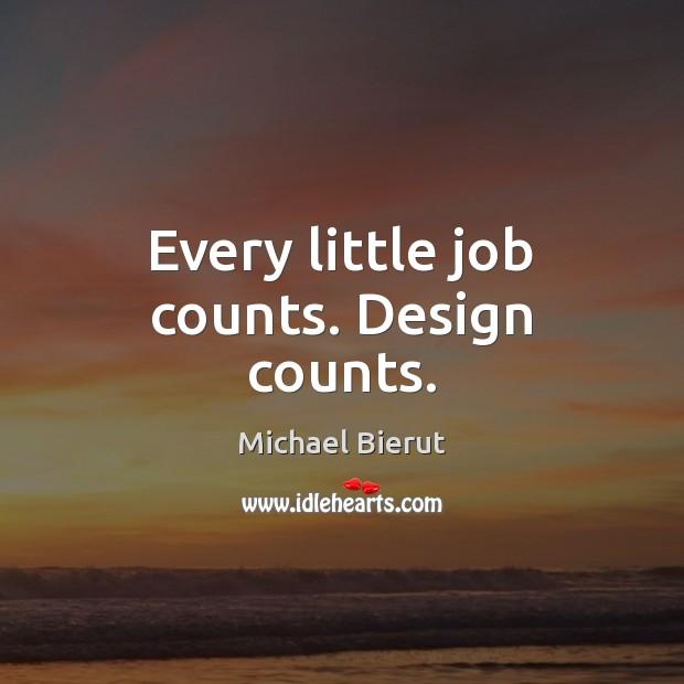 Every little job counts. Design counts. Michael Bierut Picture Quote