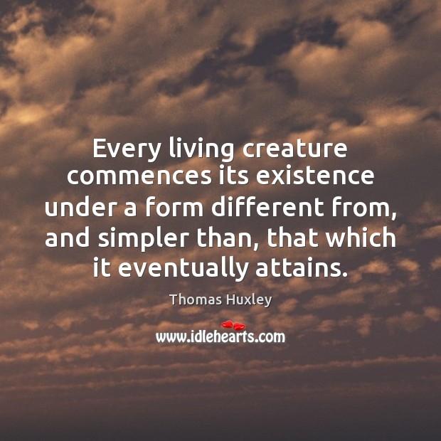 Every living creature commences its existence under a form different from, and Thomas Huxley Picture Quote