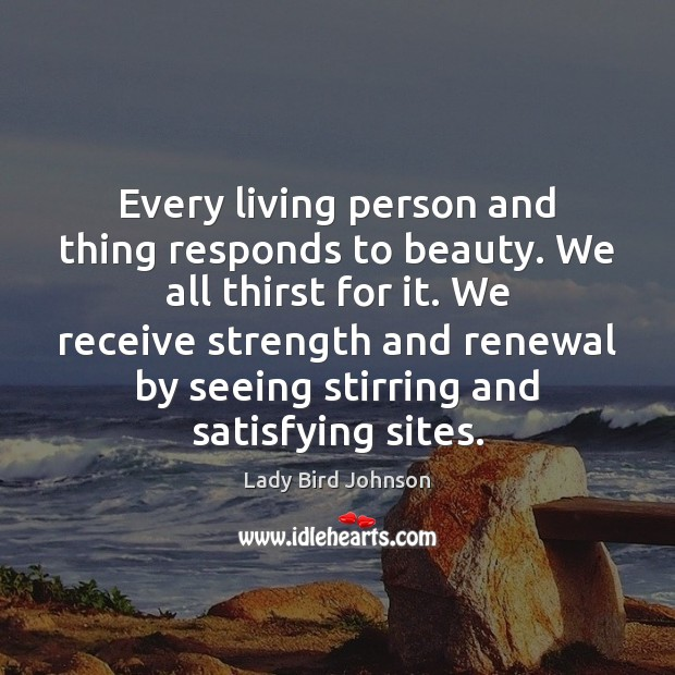 Every living person and thing responds to beauty. We all thirst for Lady Bird Johnson Picture Quote