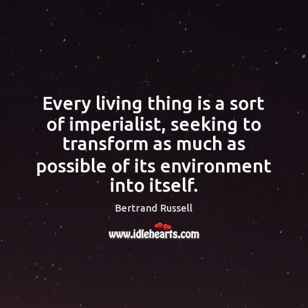 Image, Every living thing is a sort of imperialist, seeking to transform as