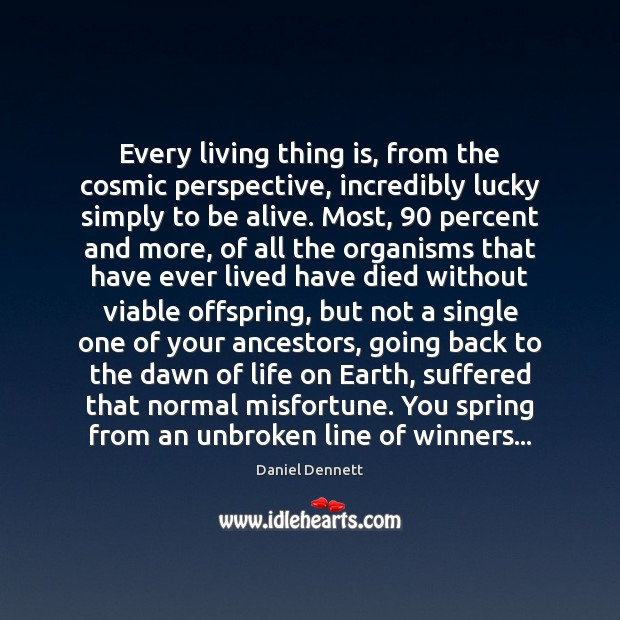 Every living thing is, from the cosmic perspective, incredibly lucky simply to Image