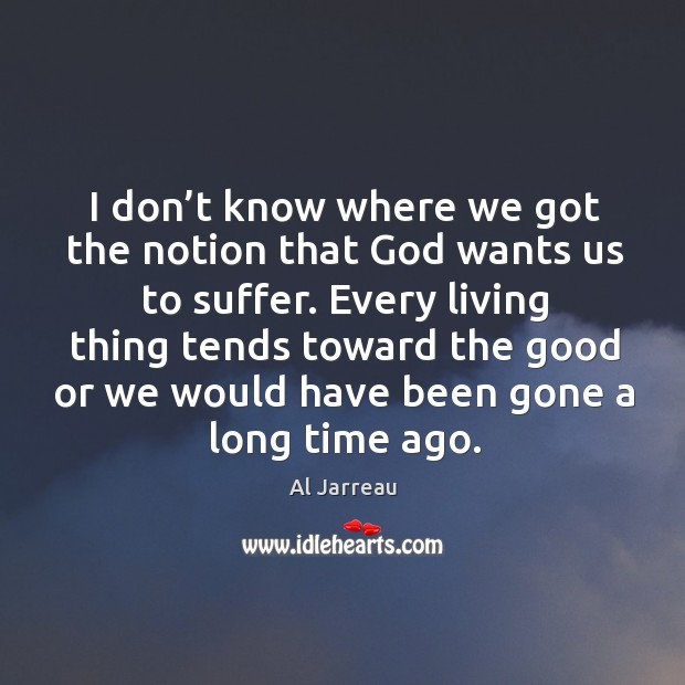 Every living thing tends toward the good or we would have been gone a long time ago. Image