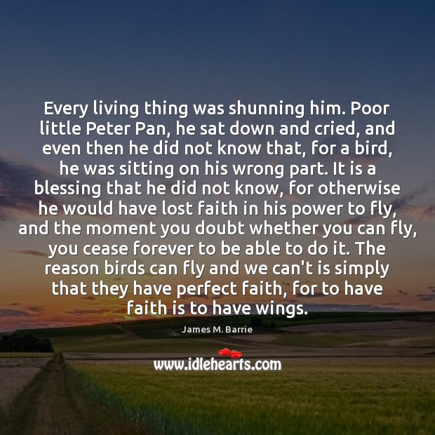 Every living thing was shunning him. Poor little Peter Pan, he sat James M. Barrie Picture Quote