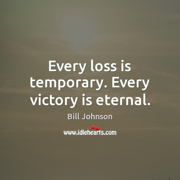 Every loss is temporary. Every victory is eternal. Bill Johnson Picture Quote