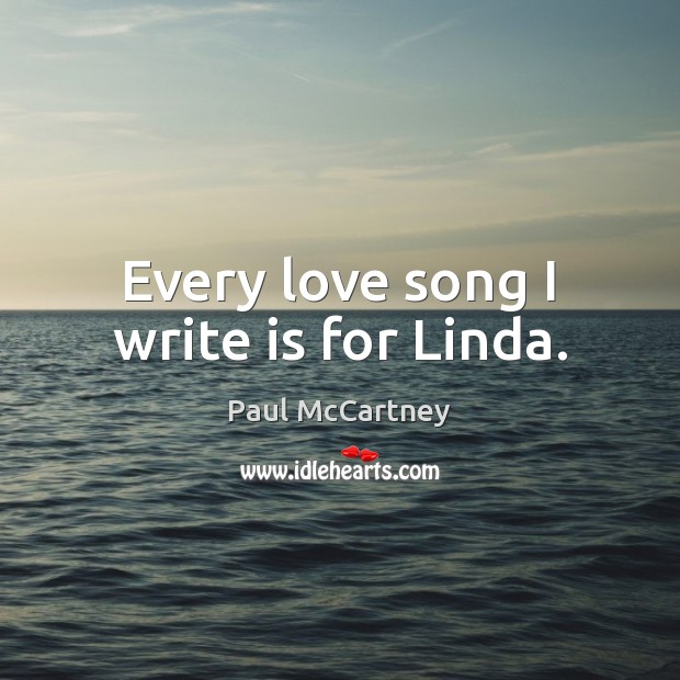 Every love song I write is for Linda. Paul McCartney Picture Quote