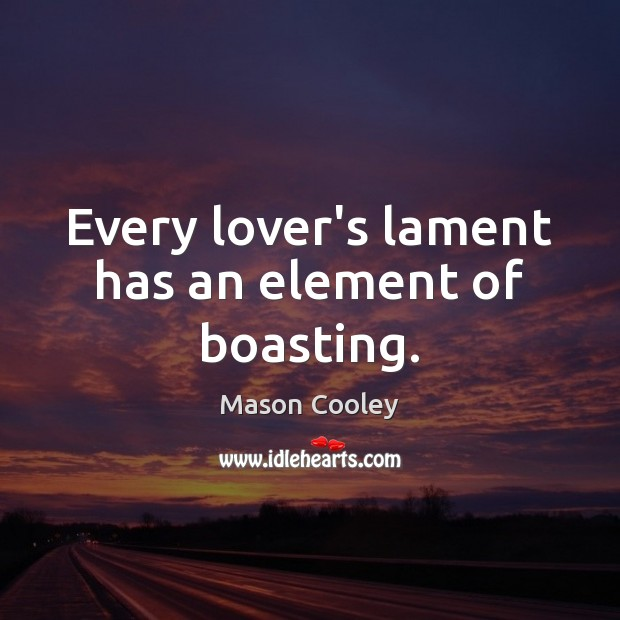 Every lover's lament has an element of boasting. Image