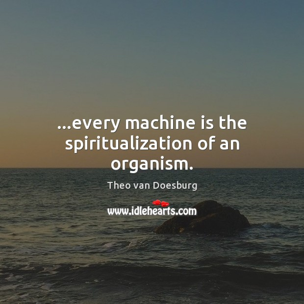 …every machine is the spiritualization of an organism. Image