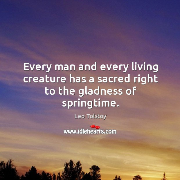 Every man and every living creature has a sacred right to the gladness of springtime. Image