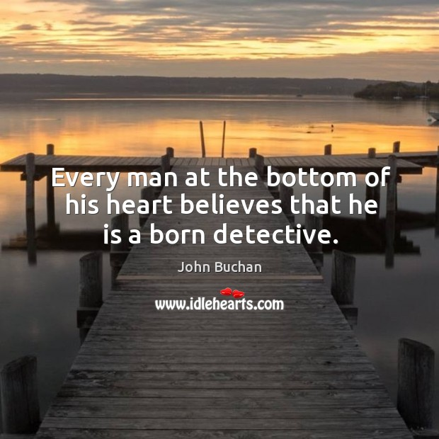 Every man at the bottom of his heart believes that he is a born detective. John Buchan Picture Quote