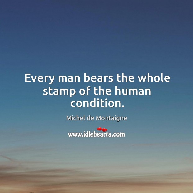 Image, Every man bears the whole stamp of the human condition.