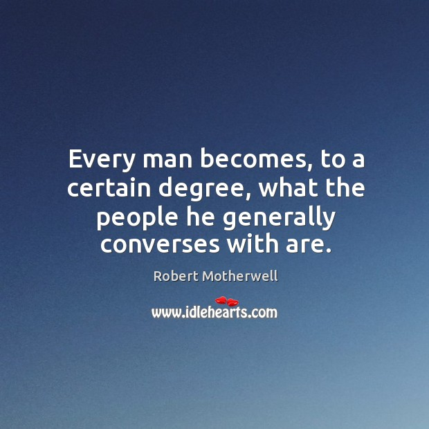 Every man becomes, to a certain degree, what the people he generally converses with are. Robert Motherwell Picture Quote