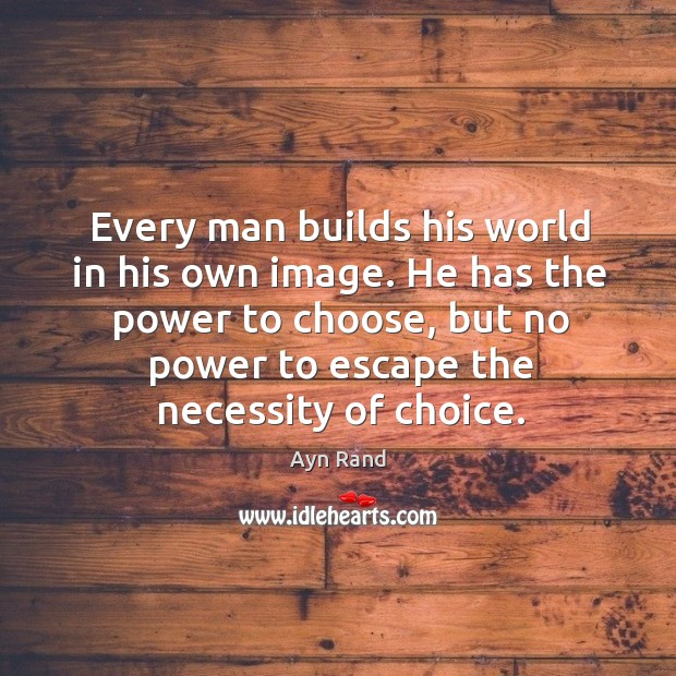 Image, Every man builds his world in his own image. He has the power to choose