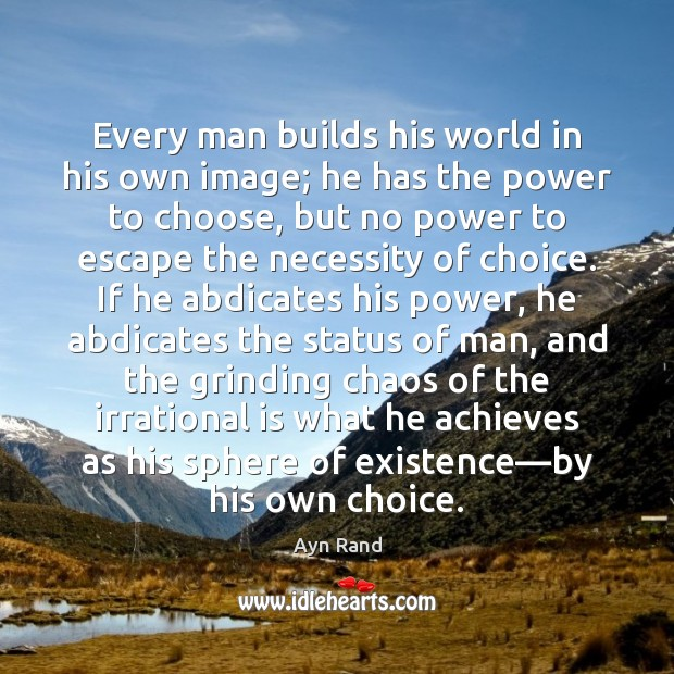 Every man builds his world in his own image; he has the Image