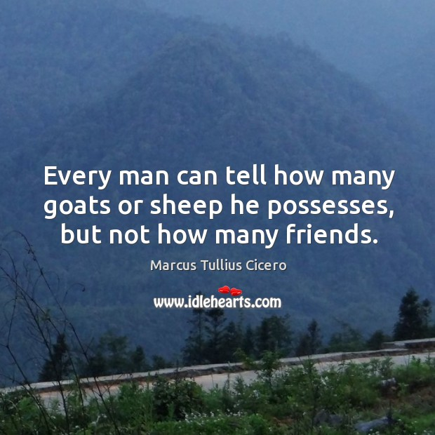 Every man can tell how many goats or sheep he possesses, but not how many friends. Image