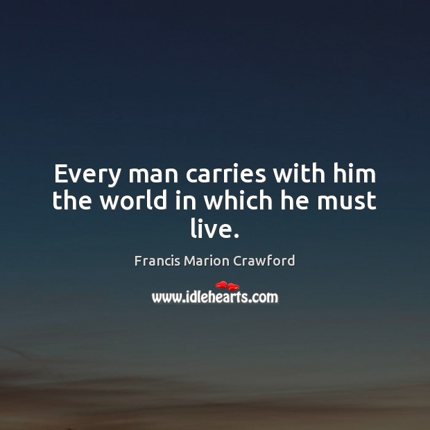 Every man carries with him the world in which he must live. Image