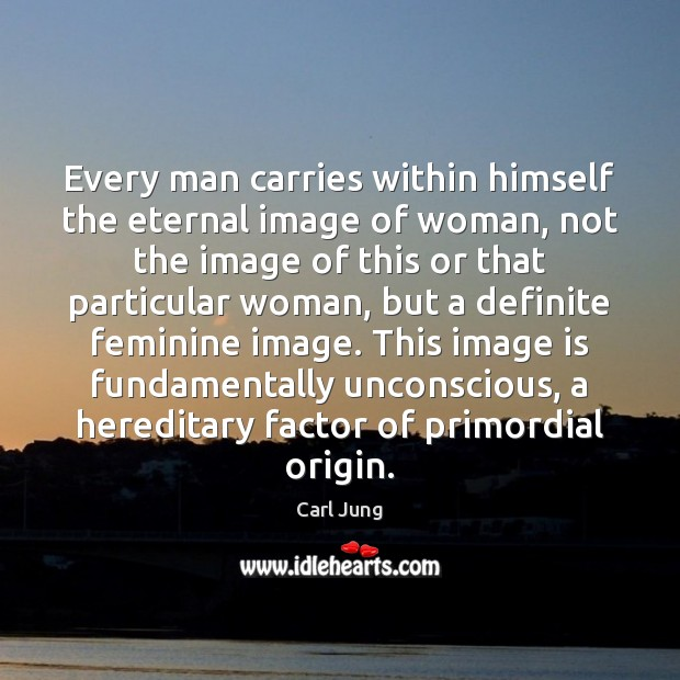 Image, Every man carries within himself the eternal image of woman, not the
