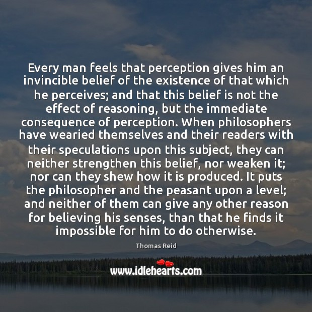 Every man feels that perception gives him an invincible belief of the Image