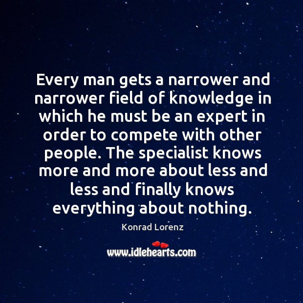 Every man gets a narrower and narrower field of knowledge Image