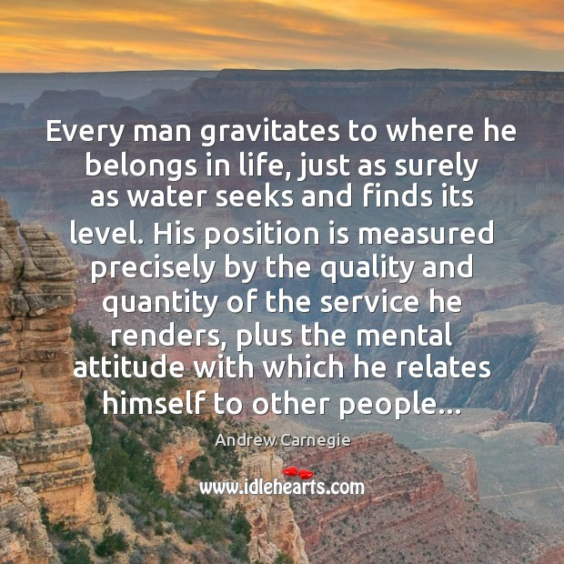 Every man gravitates to where he belongs in life, just as surely Image