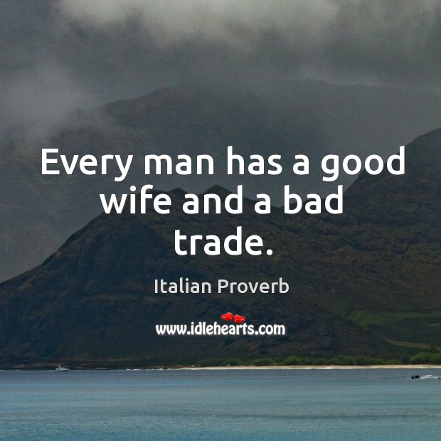 Image, Every man has a good wife and a bad trade.