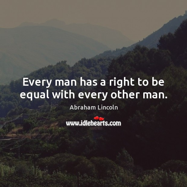 Every man has a right to be equal with every other man. Image