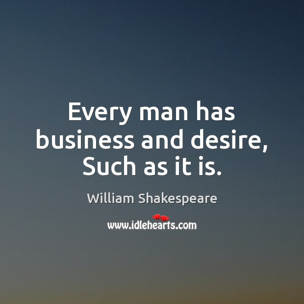 Image, Every man has business and desire, Such as it is.