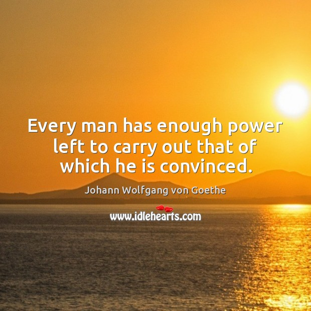 Every man has enough power left to carry out that of which he is convinced. Image