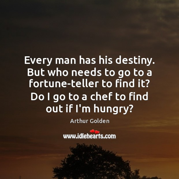 Every man has his destiny. But who needs to go to a Arthur Golden Picture Quote