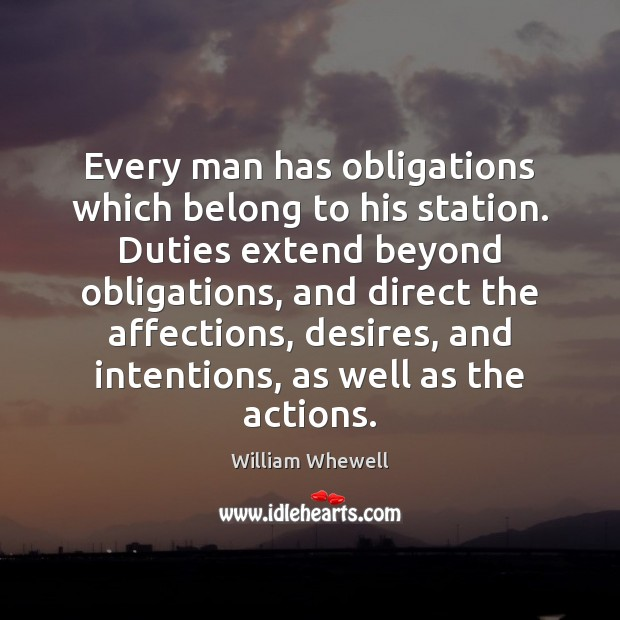 Every man has obligations which belong to his station. Duties extend beyond William Whewell Picture Quote