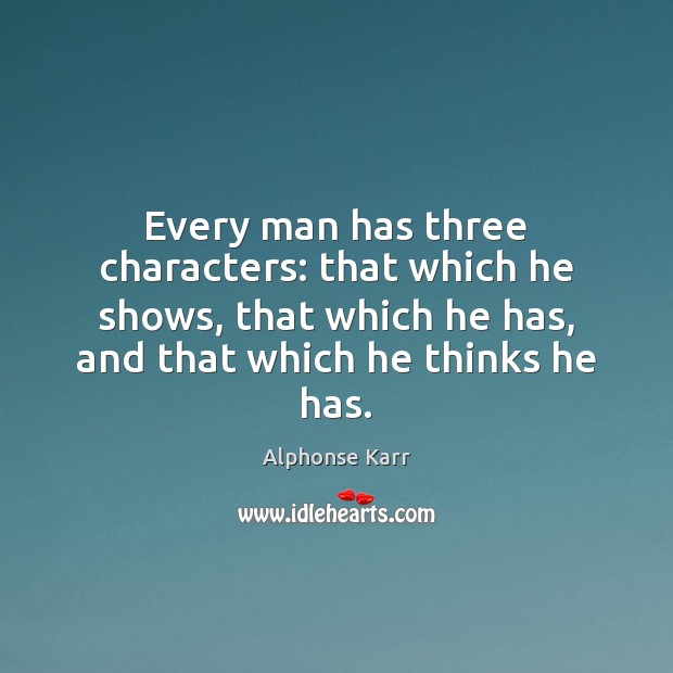 Every man has three characters: that which he shows, that which he Image