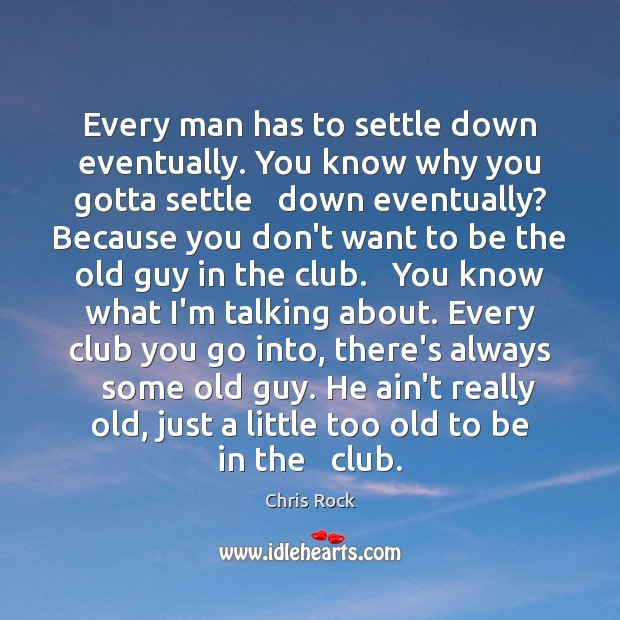 Every man has to settle down eventually. You know why you gotta Chris Rock Picture Quote