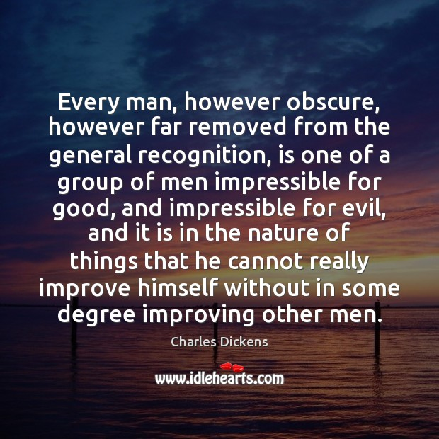 Image about Every man, however obscure, however far removed from the general recognition, is